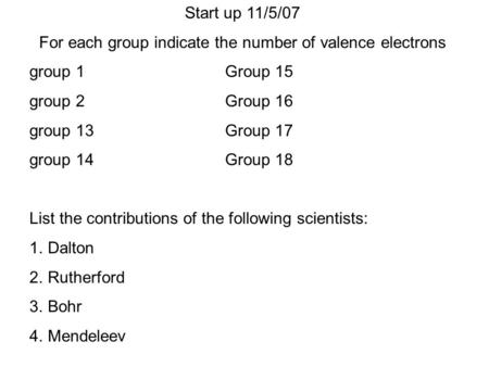 Start up 11/5/07 For each group indicate the number of valence electrons group 1Group 15 group 2Group 16 group 13Group 17 group 14Group 18 List the contributions.