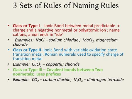 3 Sets of Rules of Naming Rules Class or Type I - Ionic Bond between metal predictable + charge and a negative nonmetal or polyatomic ion ; name cations,