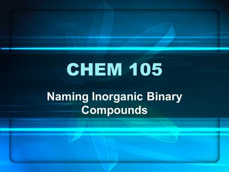 1 CHEM 105 Naming Inorganic Binary Compounds. 2 Chemical nomenclature is the system of names that chemists use to identify compounds. Two classes of names.