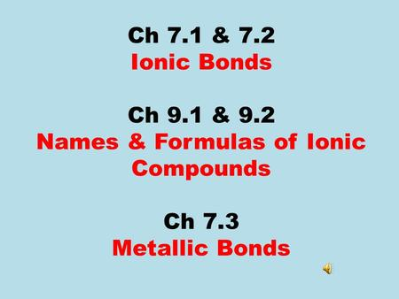 Ch 7.1 & 7.2 Ionic Bonds Ch 9.1 & 9.2 Names & Formulas of Ionic Compounds Ch 7.3 Metallic Bonds.