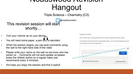 Noadswood Revision Hangout Triple Science – Chemistry (C3) This revision session will start shortly… Turn your volume up on your device You will need some.