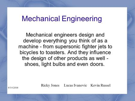 Mechanical Engineering Mechanical engineers design and develop everything you think of as a machine - from supersonic fighter jets to bicycles to toasters.