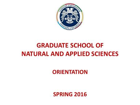 GRADUATE SCHOOL OF NATURAL AND APPLIED SCIENCES ORIENTATION SPRING 2016.