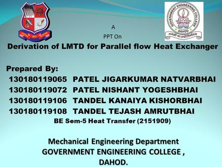 Mechanical Engineering Department GOVERNMENT ENGINEERING COLLEGE, DAHOD. A PPT On Derivation of LMTD for Parallel flow Heat Exchanger Prepared By: 130180119065.