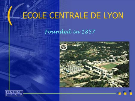 ECOLE CENTRALE DE LYON Founded in 1857. Main figures  Campus  Students  Budget 18 hectares 22 000 m² for research 403 bedsits and 240 studios in halls.