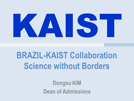 KAIST BRAZIL-KAIST Collaboration Science without Borders Dongsu KIM Dean of Admissions.