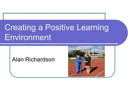 Creating a Positive Learning Environment Alan Richardson.