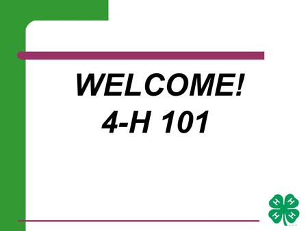WELCOME! 4-H 101. Basic Needs for Healthy Growth 1. safety & structure 2. belonging and membership 3. closeness & several good relationships 4. experience.