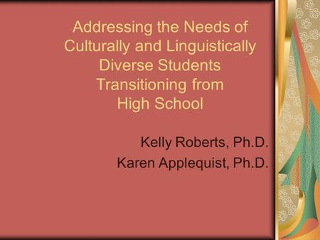 Kelly Roberts, Ph.D. Karen Applequist, Ph.D. Addressing the Needs of Culturally and Linguistically Diverse Students Transitioning from High School.
