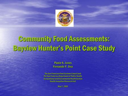 Community Food Assessments: Bayview Hunter's Point Case Study Paula K. Jones Fernando F. Ona The San Francisco Food Systems Council and The San Francisco.