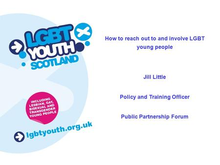 How to reach out to and involve LGBT young people Jill Little Policy and Training Officer Public Partnership Forum.