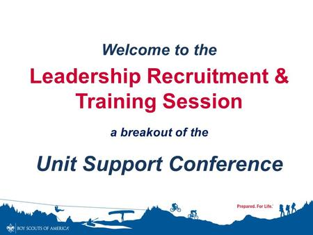 Welcome to the Leadership Recruitment & Training Session a breakout of the Unit Support Conference.