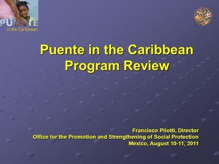 Puente in the Caribbean Program Review Francisco Pilotti, Director Office for the Promotion and Strengthening of Social Protection Mexico, August 10-11,