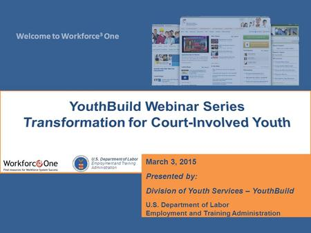 Welcome to Workforce 3 One U.S. Department of Labor Employment and Training Administration March 3, 2015 Presented by: Division of Youth Services – YouthBuild.