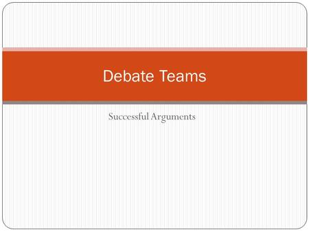 "Successful Arguments Debate Teams. What are debate teams? Two teams oppose each other on a given topic. All debates are a ""pro/con"" situation. One team."