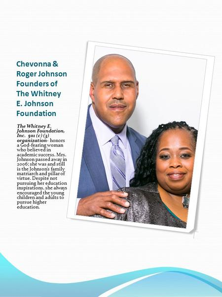 Chevonna & Roger Johnson Founders of The Whitney E. Johnson Foundation The Whitney E. Johnson Foundation, Inc. 501 (c) (3) organization- honors a God-fearing.