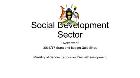 Social Development Sector Overview of 2016/17 Grant and Budget Guidelines Ministry of Gender, Labour and Social Development.