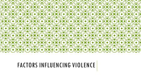 FACTORS INFLUENCING VIOLENCE. Cycle of Violence: Helps explain a pattern often experienced in abusive relationships; why people may stay with violent.