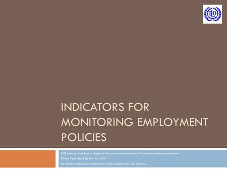 INDICATORS FOR MONITORING EMPLOYMENT POLICIES Skill training workshop to diagnose the extent of social protection and promoting employment Phnom Penh Hotel,