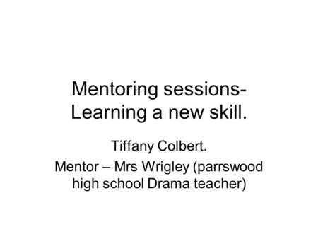 Mentoring sessions- Learning a new skill. Tiffany Colbert. Mentor – Mrs Wrigley (parrswood high school Drama teacher)
