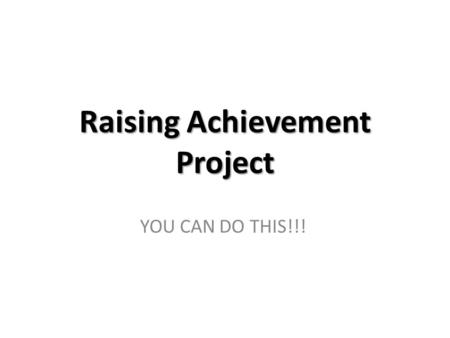 Raising Achievement Project YOU CAN DO THIS!!!. The 'rationale' for this group... The Year 10 report analysis shows that you, as a group, are significantly.