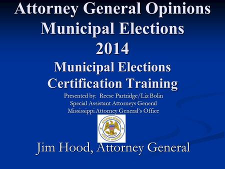 Attorney General Opinions Municipal Elections 2014 Municipal Elections Certification Training Presented by: Reese Partridge/Liz Bolin Special Assistant.