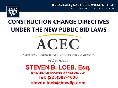 CONSTRUCTION CHANGE DIRECTIVES UNDER THE NEW PUBLIC BID LAWS Speaker: STEVEN B. LOEB, Esq. BREAZEALE SACHSE & WILSON, LLP Tel: (225)387-4000