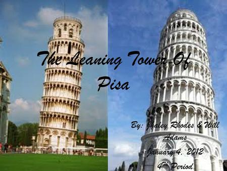 The Leaning Tower Of Pisa By: Jhaley Rhodes & Will Adams January 4, 2012 4 Th Period.