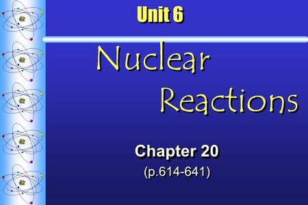 Unit 6 Nuclear Reactions Chapter 20 (p.614-641) Chapter 20 (p.614-641)