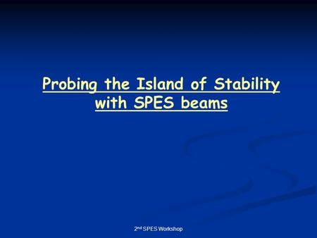 2 nd SPES Workshop Probing the Island of Stability with SPES beams.