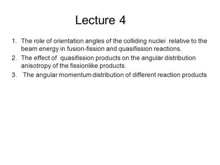 Lecture 4 1.The role of orientation angles of the colliding nuclei relative to the beam energy in fusion-fission and quasifission reactions. 2.The effect.