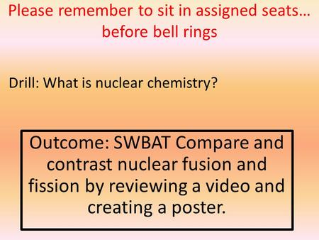 Please remember to sit in assigned seats… before bell rings Outcome: SWBAT Compare and contrast nuclear fusion and fission by reviewing a video and creating.
