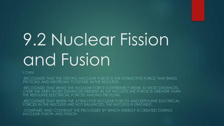 9.2 Nuclear Fission and Fusion I CAN: -RECOGNIZE THAT THE STRONG NUCLEAR FORCE IS THE ATTRACTIVE FORCE THAT BINDS PROTONS AND NEUTRONS TOGETHER IN THE.