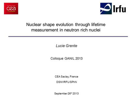 Nuclear shape evolution through lifetime measurement in neutron rich nuclei Lucie Grente Colloque GANIL 2013 CEA Saclay, France DSM/IRFU/SPhN September.