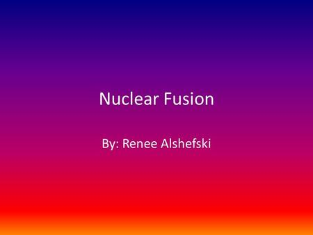 Nuclear Fusion By: Renee Alshefski. What is Nuclear Fusion? Nuclear fusion is the process by which multiple atomic nuclei join together to form a single.