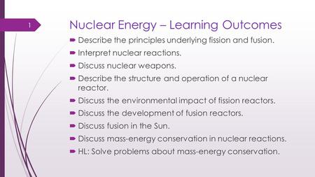 Nuclear Energy – Learning Outcomes  Describe the principles underlying fission and fusion.  Interpret nuclear reactions.  Discuss nuclear weapons. 