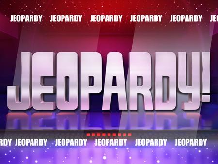 JEOPARDY JEOPARDY JEOPARDY JEOPARDY JEOPARDY JEOPARDY JEOPARDY JEOPARDY JEOPARDY JEOPARDY JEOPARDY JEOPARDY JEOPARDY JEOPARDY JEOPARDY JEOPARDY JEOPARDY.