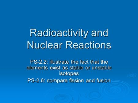 Radioactivity and Nuclear Reactions PS-2.2: illustrate the fact that the elements exist as stable or unstable isotopes PS-2.6: compare fission and fusion.