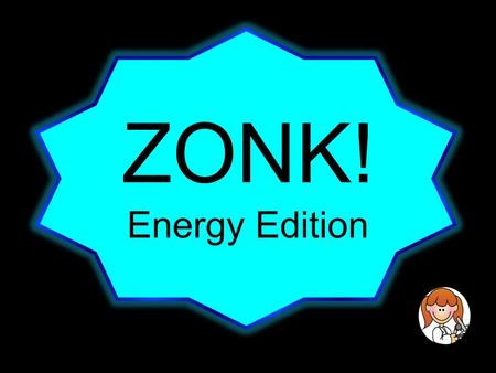 ZONK! Energy Edition. Directions 1)Each team will take turns choosing a number. The number can lead to questions worth 5, 10, and 15 points or it can.