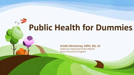 Public Health for Dummies Kristin McCartney, MPH, RD, LD Extension Specialist-Public Health Family Nutrition Program.