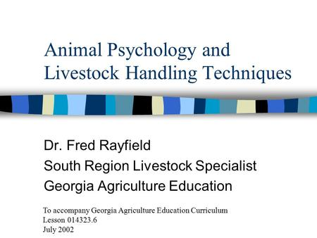 Animal Psychology and Livestock Handling Techniques Dr. Fred Rayfield South Region Livestock Specialist Georgia Agriculture Education To accompany Georgia.