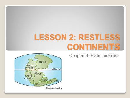 LESSON 2: RESTLESS CONTINEN TS Chapter 4: Plate Tectonics.