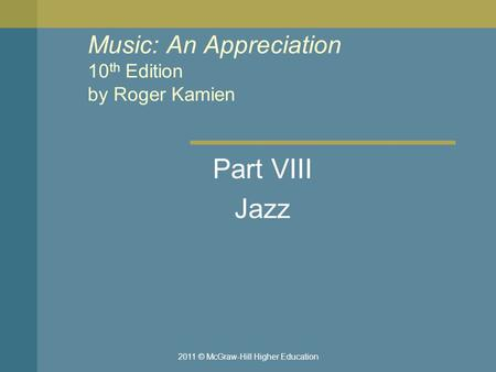 2011 © McGraw-Hill Higher Education Music: An Appreciation 10 th Edition by Roger Kamien Part VIII Jazz.