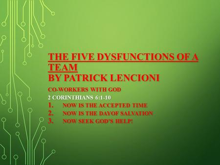 THE FIVE DYSFUNCTIONS OF A TEAM BY PATRICK LENCIONI CO-WORKERS WITH GOD 2 CORINTHIANS 6:1-10 1. NOW IS THE ACCEPTED TIME 2. NOW IS THE DAYOF SALVATION.