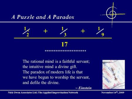 Nick Owen Associates Ltd./The Applied Improvisation Network November 14 th, 2009 A Puzzle and A Paradox 1 2 1 3 1 9 *********************** The rational.