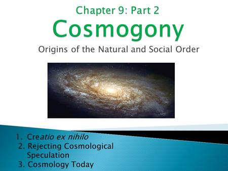 Origins of the Natural and Social Order 1.Creatio ex nihilo 2. Rejecting Cosmological Speculation 3. Cosmology Today.