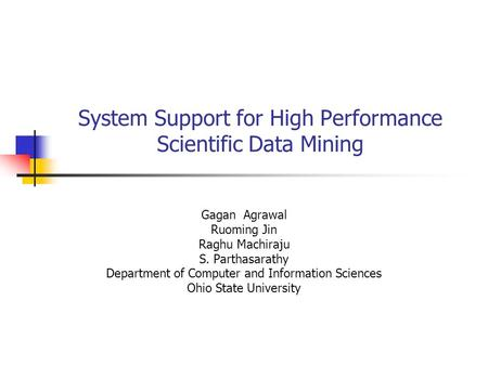 System Support for High Performance Scientific Data Mining Gagan Agrawal Ruoming Jin Raghu Machiraju S. Parthasarathy Department of Computer and Information.