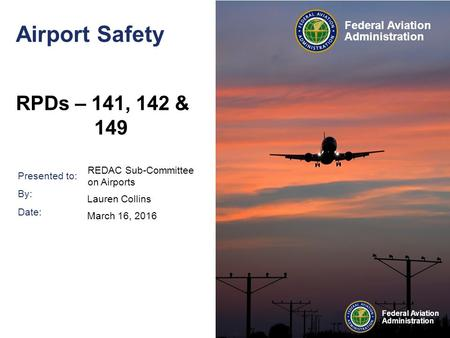 Presented to: By: Date: Federal Aviation Administration Federal Aviation Administration Airport Safety RPDs – 141, 142 & 149 REDAC Sub-Committee on Airports.