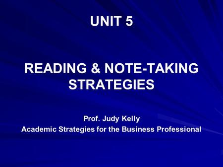 UNIT 5 READING & NOTE-TAKING STRATEGIES Prof. Judy Kelly Academic Strategies for the Business Professional.
