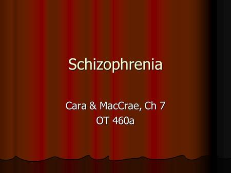 Schizophrenia Cara & MacCrae, Ch 7 OT 460a. What you need to know Diagnostic Criteria: Criteria A-C Diagnostic Criteria: Criteria A-C Different types.